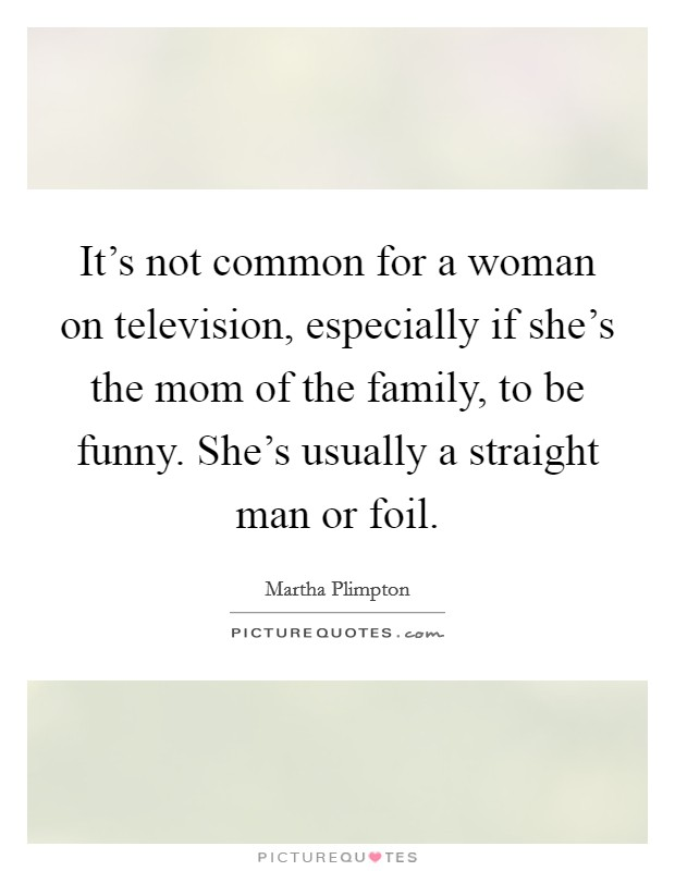 It's not common for a woman on television, especially if she's the mom of the family, to be funny. She's usually a straight man or foil Picture Quote #1