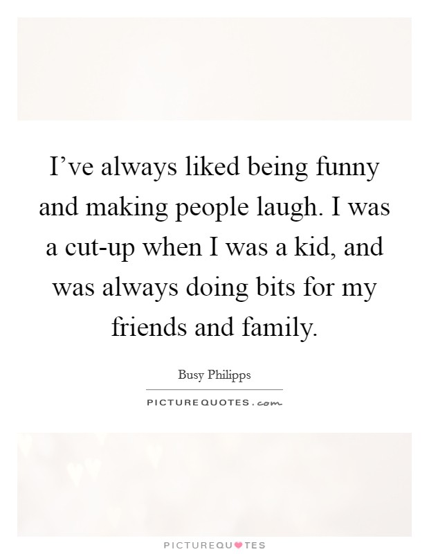 I've always liked being funny and making people laugh. I was a cut-up when I was a kid, and was always doing bits for my friends and family Picture Quote #1