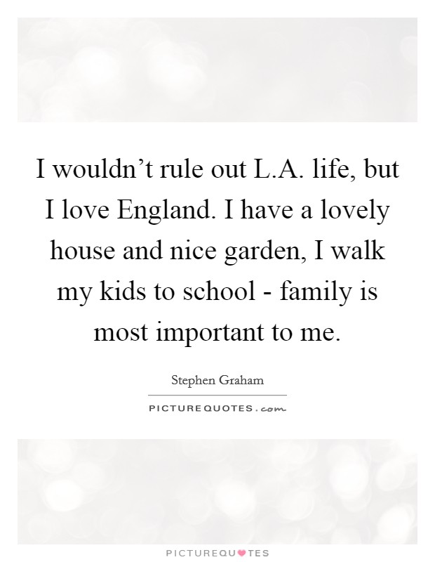 I wouldn't rule out L.A. life, but I love England. I have a lovely house and nice garden, I walk my kids to school - family is most important to me Picture Quote #1