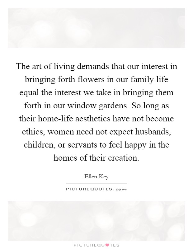 The art of living demands that our interest in bringing forth flowers in our family life equal the interest we take in bringing them forth in our window gardens. So long as their home-life aesthetics have not become ethics, women need not expect husbands, children, or servants to feel happy in the homes of their creation Picture Quote #1