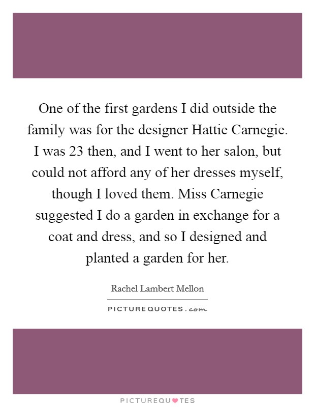 One of the first gardens I did outside the family was for the designer Hattie Carnegie. I was 23 then, and I went to her salon, but could not afford any of her dresses myself, though I loved them. Miss Carnegie suggested I do a garden in exchange for a coat and dress, and so I designed and planted a garden for her Picture Quote #1