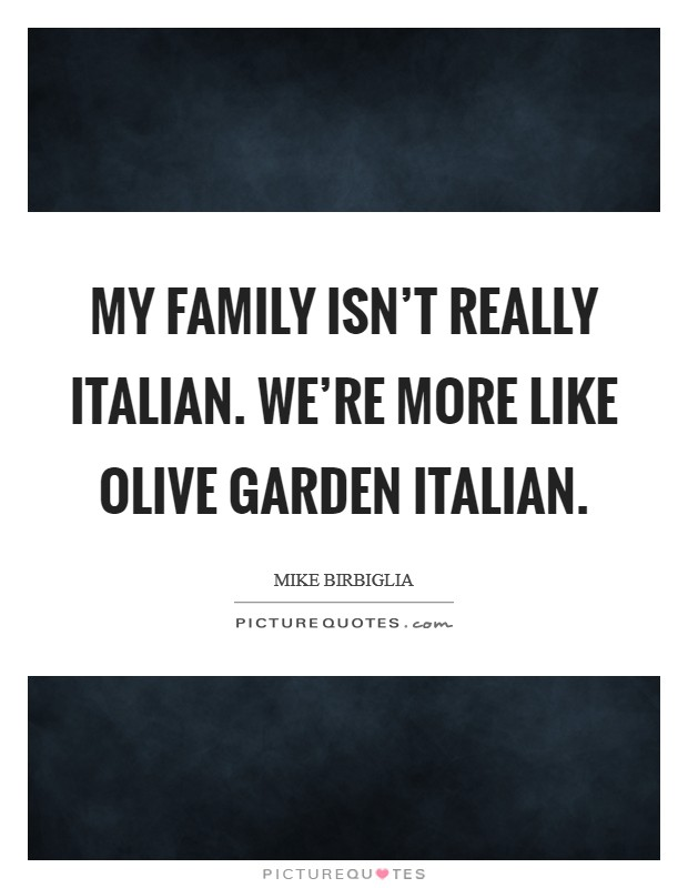 My family isn\'t really Italian. We\'re more like Olive Garden ...