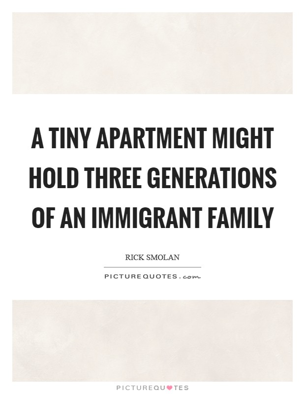 A tiny apartment might hold three generations of an immigrant family Picture Quote #1