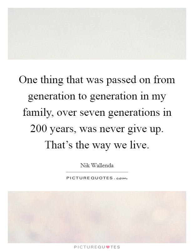 One thing that was passed on from generation to generation in my family, over seven generations in 200 years, was never give up. That's the way we live. Picture Quote #1