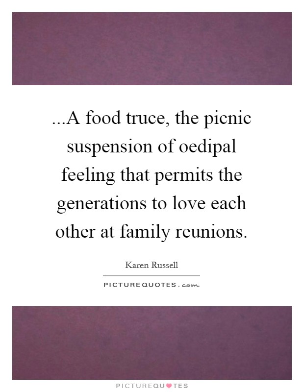 ...A food truce, the picnic suspension of oedipal feeling that permits the generations to love each other at family reunions. Picture Quote #1