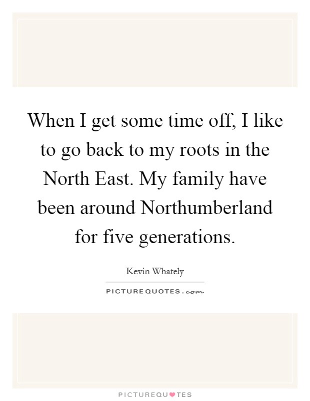 When I get some time off, I like to go back to my roots in the North East. My family have been around Northumberland for five generations Picture Quote #1