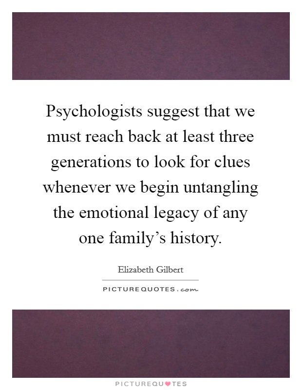 Psychologists suggest that we must reach back at least three generations to look for clues whenever we begin untangling the emotional legacy of any one family's history Picture Quote #1