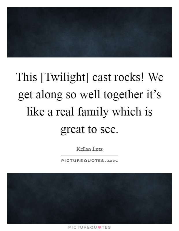 This [Twilight] cast rocks! We get along so well together it's like a real family which is great to see Picture Quote #1
