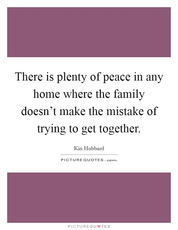 There is plenty of peace in any home where the family doesn't make the mistake of trying to get together Picture Quote #1