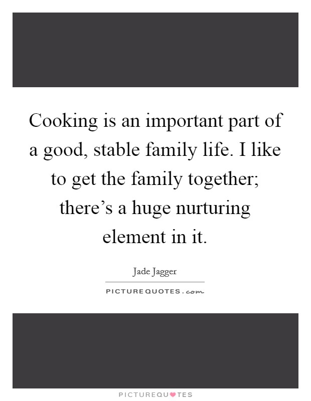 Cooking is an important part of a good, stable family life. I like to get the family together; there's a huge nurturing element in it Picture Quote #1