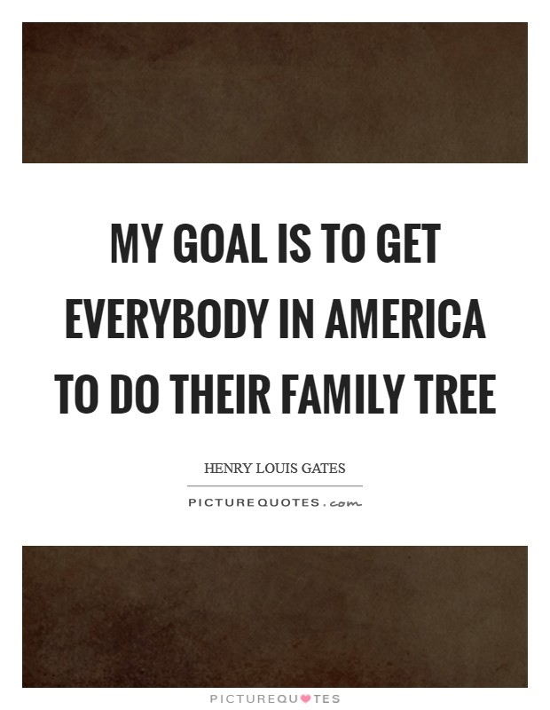 My goal is to get everybody in America to do their family tree Picture Quote #1