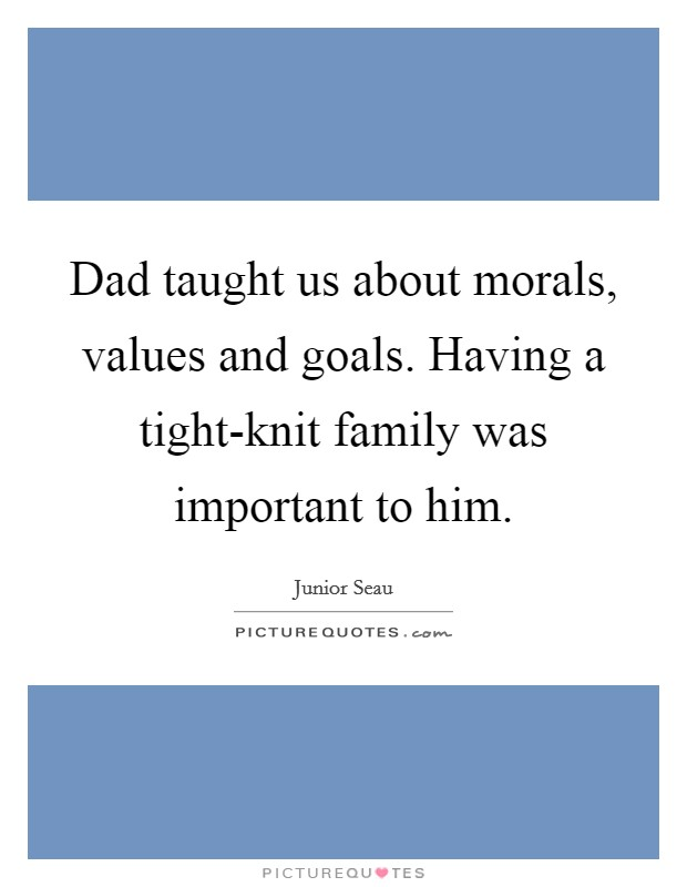 Dad taught us about morals, values and goals. Having a tight-knit family was important to him Picture Quote #1