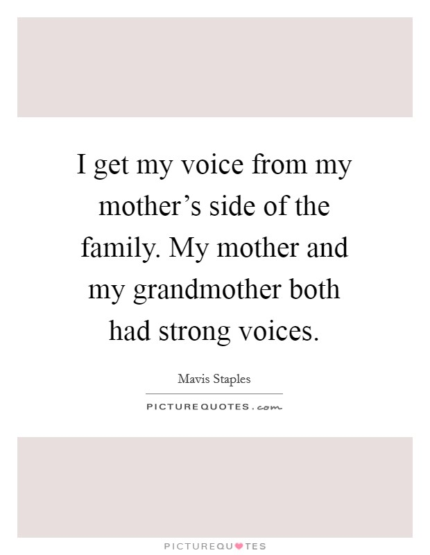 I get my voice from my mother's side of the family. My mother and my grandmother both had strong voices Picture Quote #1