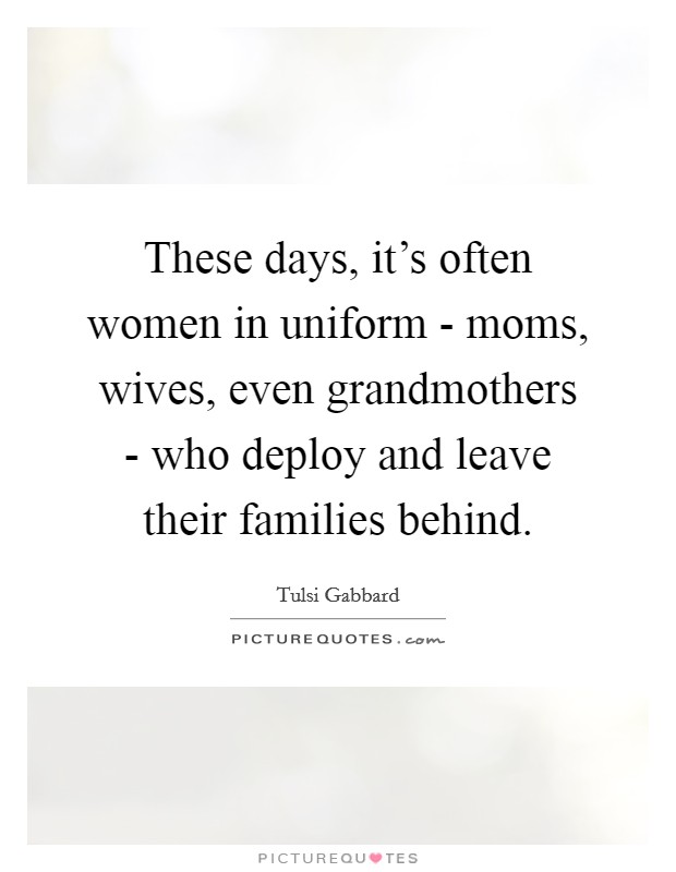 These days, it's often women in uniform - moms, wives, even grandmothers - who deploy and leave their families behind Picture Quote #1