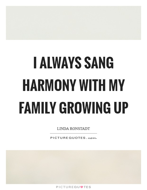 I always sang harmony with my family growing up Picture Quote #1