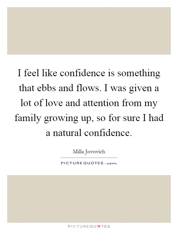 I feel like confidence is something that ebbs and flows. I was given a lot of love and attention from my family growing up, so for sure I had a natural confidence Picture Quote #1