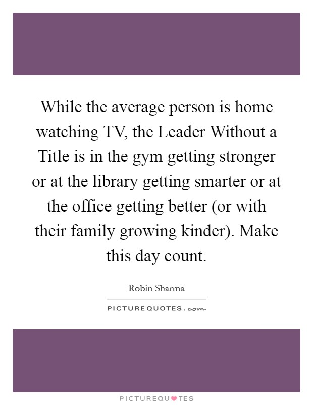 While the average person is home watching TV, the Leader Without a Title is in the gym getting stronger or at the library getting smarter or at the office getting better (or with their family growing kinder). Make this day count Picture Quote #1