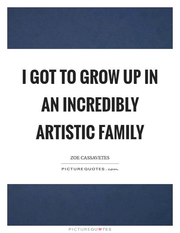 I got to grow up in an incredibly artistic family Picture Quote #1