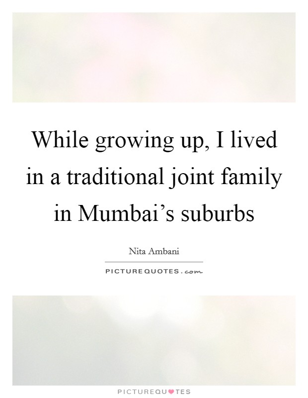 While growing up, I lived in a traditional joint family in Mumbai's suburbs Picture Quote #1