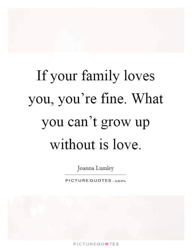 If your family loves you, you're fine. What you can't grow up without is love Picture Quote #1