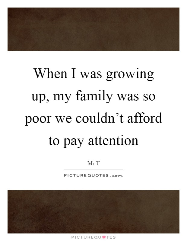 When I was growing up, my family was so poor we couldn't afford to pay attention Picture Quote #1