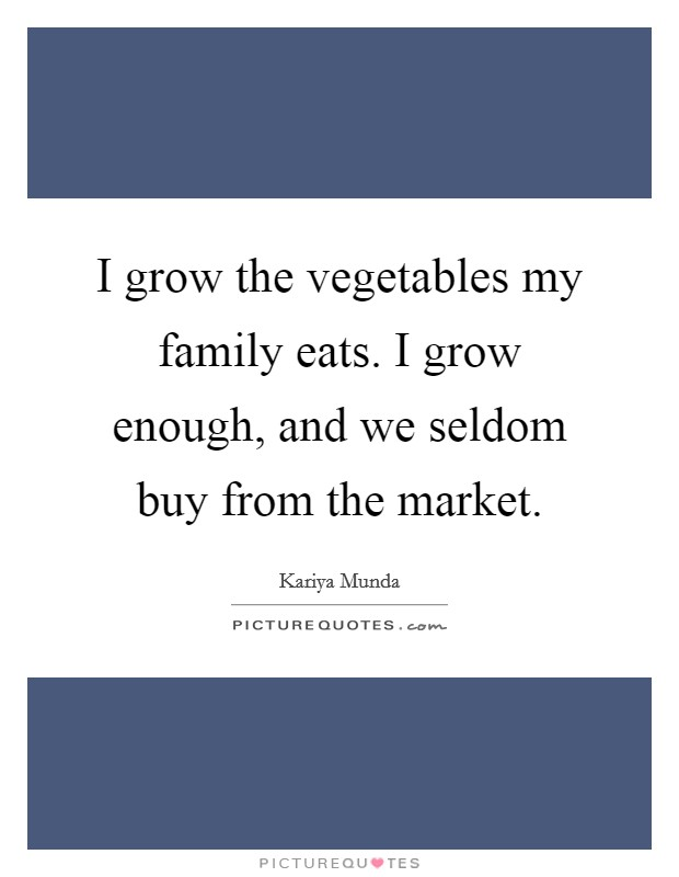 I grow the vegetables my family eats. I grow enough, and we seldom buy from the market Picture Quote #1