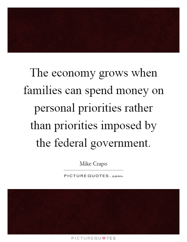 The economy grows when families can spend money on personal priorities rather than priorities imposed by the federal government. Picture Quote #1