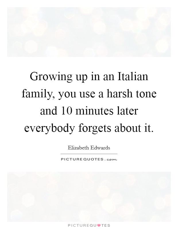 Growing up in an Italian family, you use a harsh tone and 10 minutes later everybody forgets about it Picture Quote #1