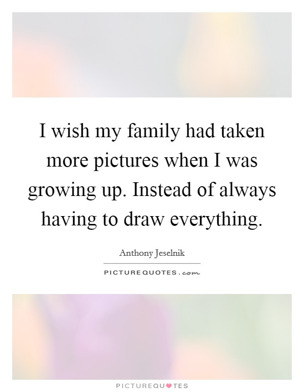 I wish my family had taken more pictures when I was growing up. Instead of always having to draw everything Picture Quote #1