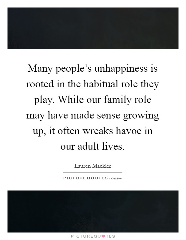 Many people's unhappiness is rooted in the habitual role they play. While our family role may have made sense growing up, it often wreaks havoc in our adult lives Picture Quote #1