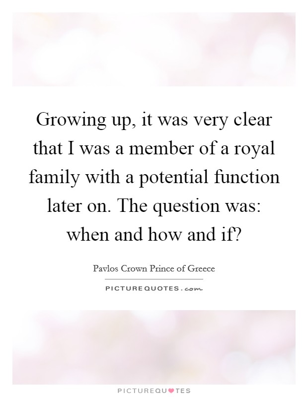 Growing up, it was very clear that I was a member of a royal family with a potential function later on. The question was: when and how and if? Picture Quote #1