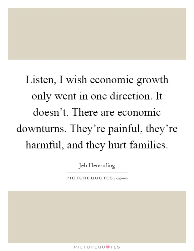 Listen, I wish economic growth only went in one direction. It doesn't. There are economic downturns. They're painful, they're harmful, and they hurt families Picture Quote #1