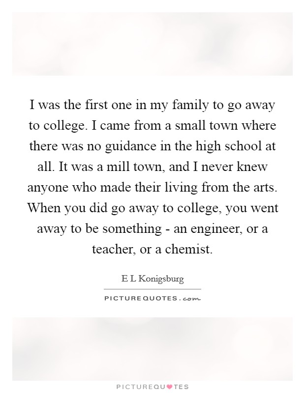I was the first one in my family to go away to college. I came from a small town where there was no guidance in the high school at all. It was a mill town, and I never knew anyone who made their living from the arts. When you did go away to college, you went away to be something - an engineer, or a teacher, or a chemist Picture Quote #1