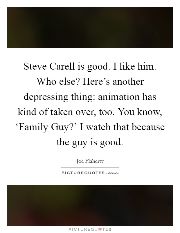 Steve Carell is good. I like him. Who else? Here's another depressing thing: animation has kind of taken over, too. You know, 'Family Guy?' I watch that because the guy is good Picture Quote #1