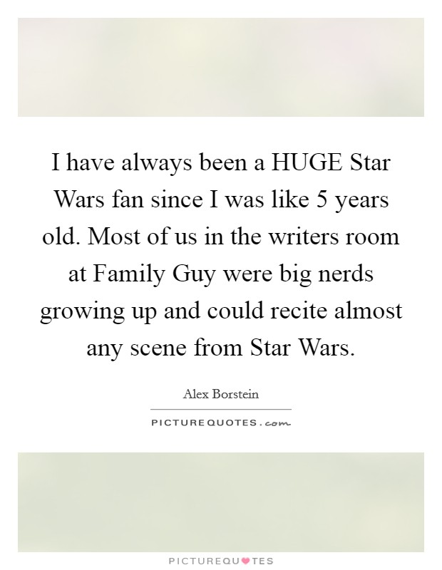 I have always been a HUGE Star Wars fan since I was like 5 years old. Most of us in the writers room at Family Guy were big nerds growing up and could recite almost any scene from Star Wars Picture Quote #1