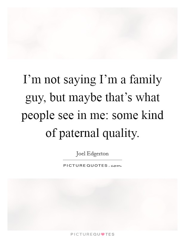 I'm not saying I'm a family guy, but maybe that's what people see in me: some kind of paternal quality Picture Quote #1