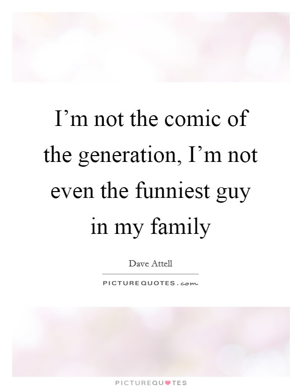 I'm not the comic of the generation, I'm not even the funniest guy in my family Picture Quote #1