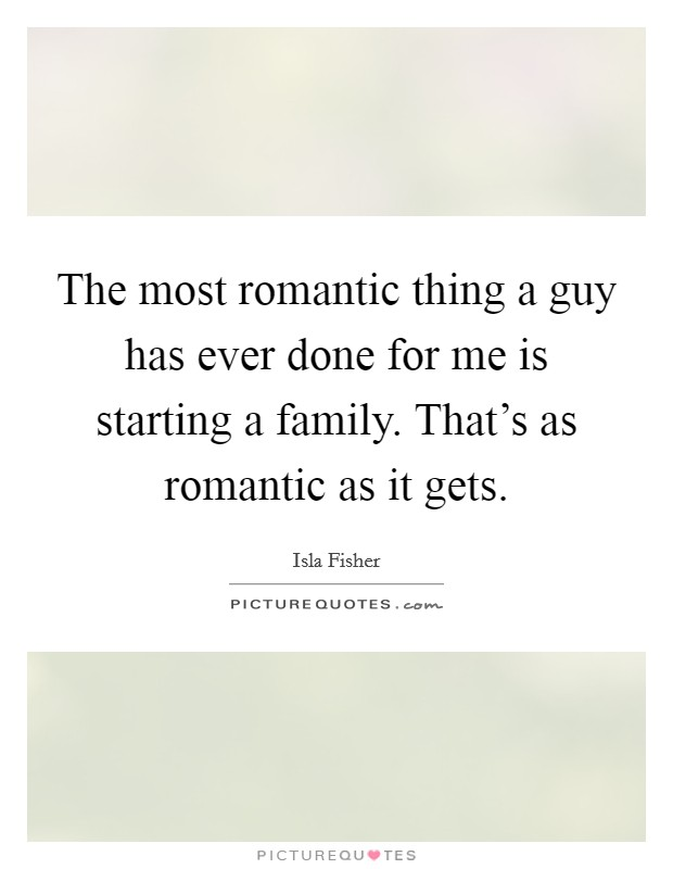 The most romantic thing a guy has ever done for me is starting a family. That's as romantic as it gets Picture Quote #1