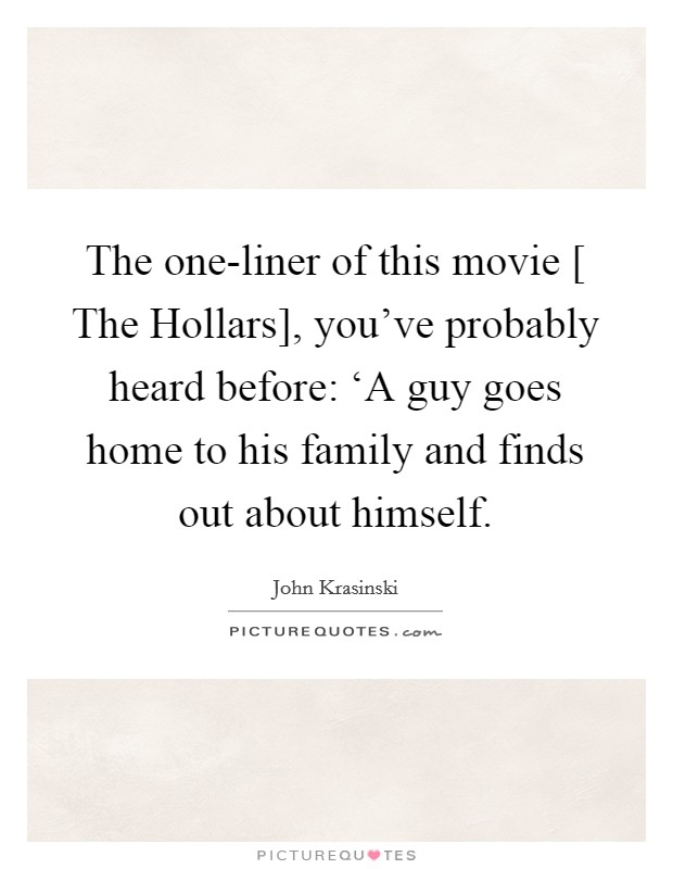 The one-liner of this movie [ The Hollars], you've probably heard before: 'A guy goes home to his family and finds out about himself Picture Quote #1