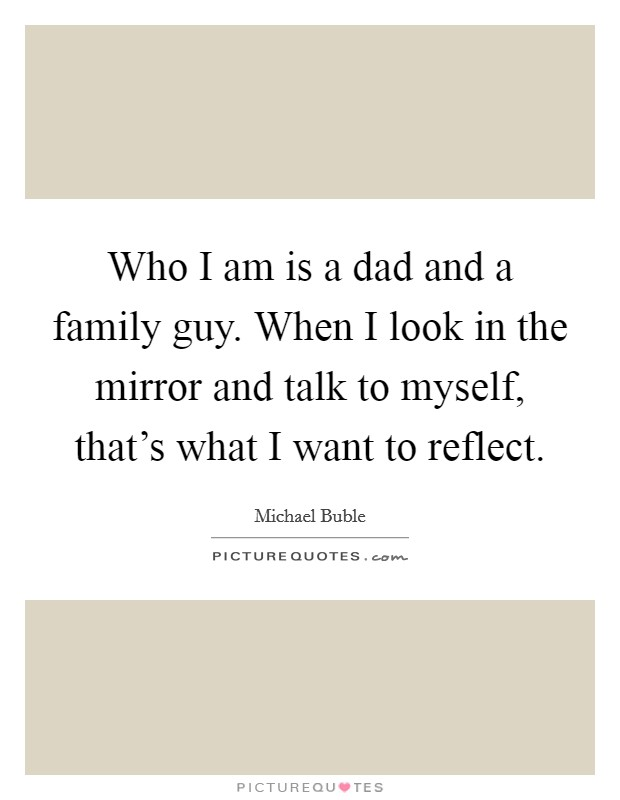 Who I am is a dad and a family guy. When I look in the mirror and talk to myself, that's what I want to reflect Picture Quote #1