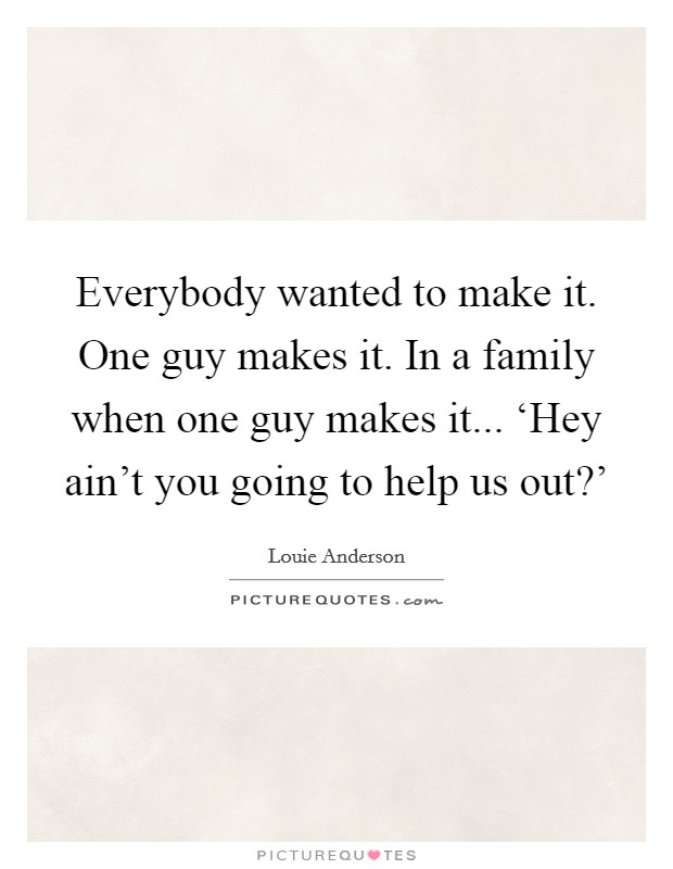 Everybody wanted to make it. One guy makes it. In a family when one guy makes it... 'Hey ain't you going to help us out?' Picture Quote #1