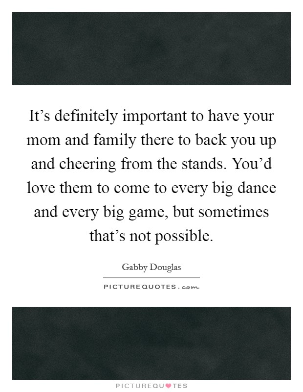 It's definitely important to have your mom and family there to back you up and cheering from the stands. You'd love them to come to every big dance and every big game, but sometimes that's not possible Picture Quote #1