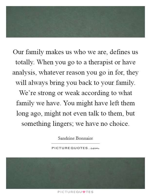 Our family makes us who we are, defines us totally. When you go to a therapist or have analysis, whatever reason you go in for, they will always bring you back to your family. We're strong or weak according to what family we have. You might have left them long ago, might not even talk to them, but something lingers; we have no choice Picture Quote #1