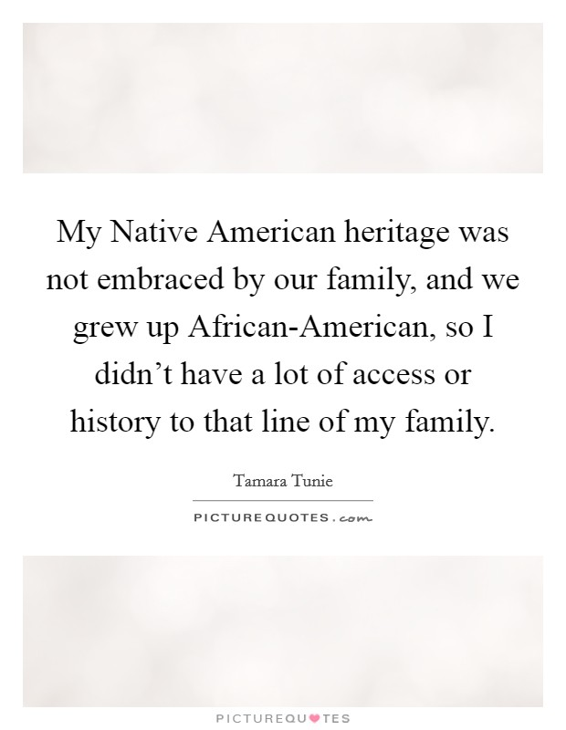 My Native American heritage was not embraced by our family, and we grew up African-American, so I didn't have a lot of access or history to that line of my family Picture Quote #1