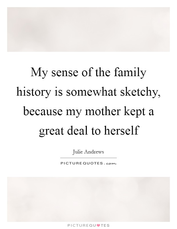My sense of the family history is somewhat sketchy, because my mother kept a great deal to herself Picture Quote #1