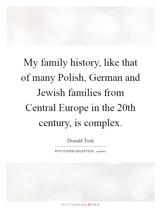 My family history, like that of many Polish, German and Jewish families from Central Europe in the 20th century, is complex Picture Quote #1