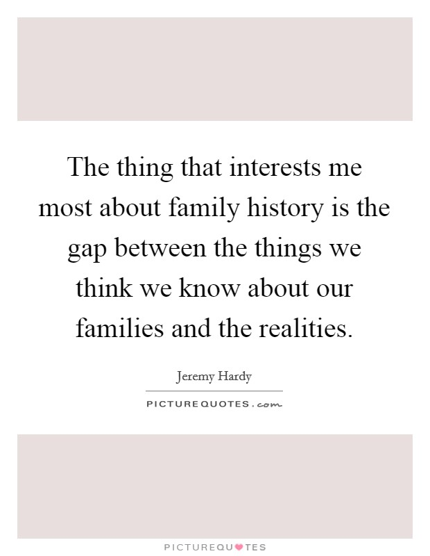 The thing that interests me most about family history is the gap between the things we think we know about our families and the realities Picture Quote #1