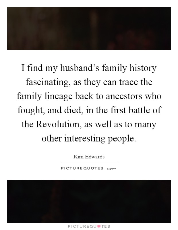 I find my husband's family history fascinating, as they can trace the family lineage back to ancestors who fought, and died, in the first battle of the Revolution, as well as to many other interesting people Picture Quote #1