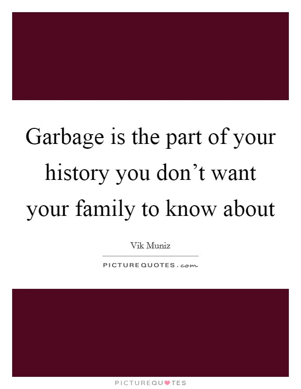 Garbage is the part of your history you don't want your family to know about Picture Quote #1