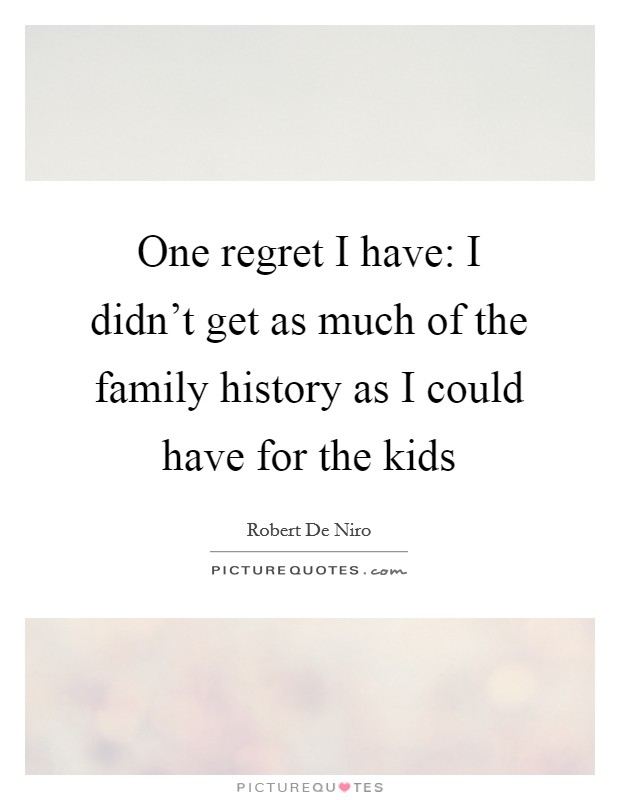 One regret I have: I didn't get as much of the family history as I could have for the kids Picture Quote #1